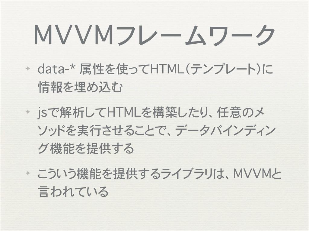 MVVMフレームワーク ✦ data-* 属性を使ってHTML(テンプレート)に 情報を埋め込...