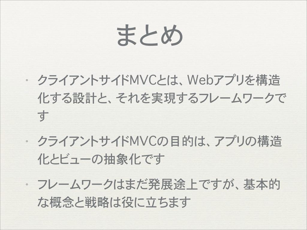 まとめ • クライアントサイドMVCとは、Webアプリを構造 化する設計と、それを実現するフレ...
