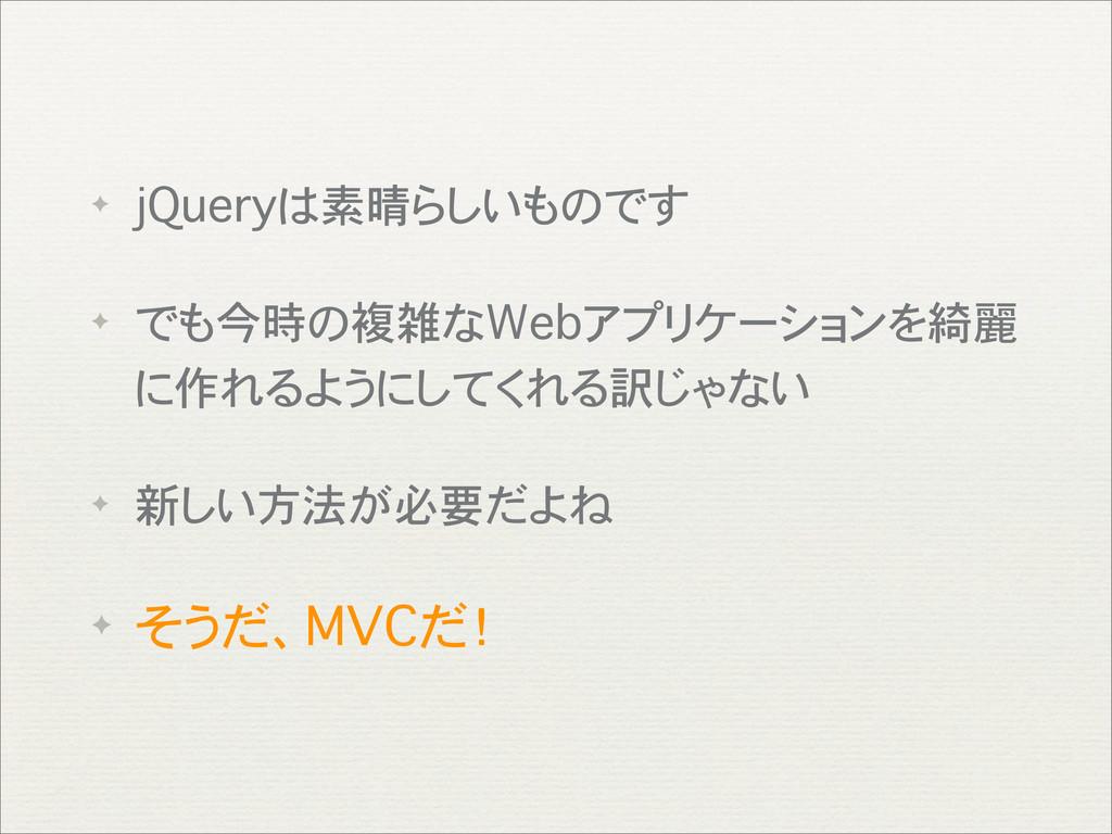 ✦ jQueryは素晴らしいものです ✦ でも今時の複雑なWebアプリケーションを綺麗 に作れ...