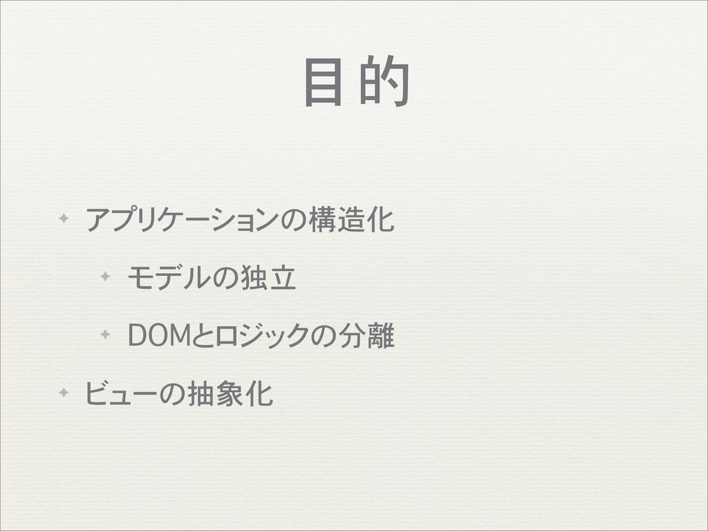 目的 ✦ アプリケーションの構造化 ✦ モデルの独立 ✦ DOMとロジックの分離 ✦ ビューの...