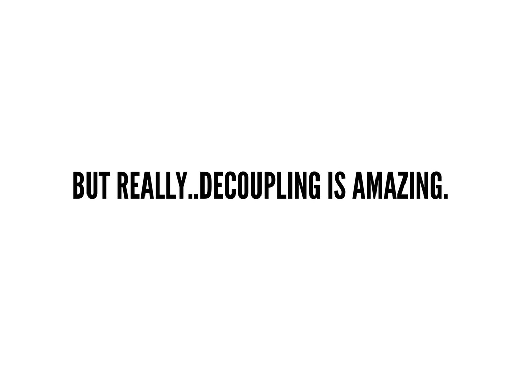 BUT REALLY..DECOUPLING IS AMAZING.