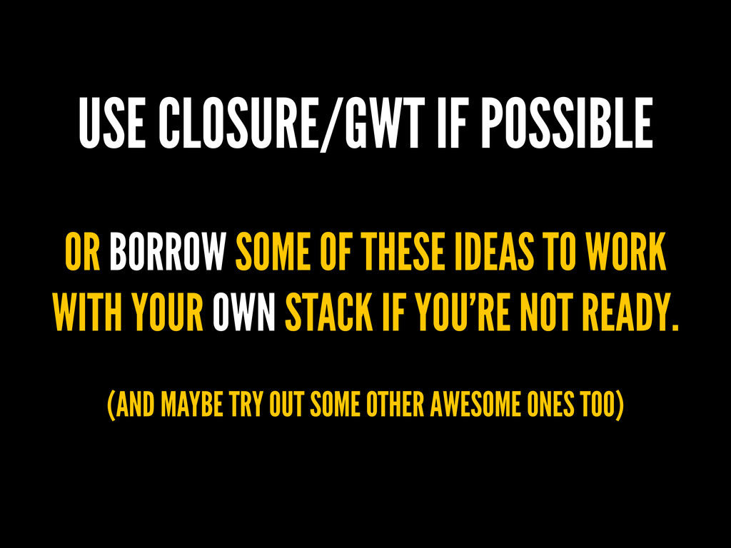 USE CLOSURE/GWT IF POSSIBLE OR BORROW SOME OF T...