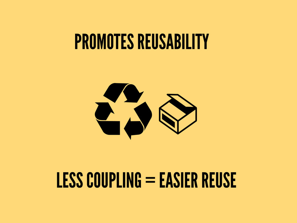 PROMOTES REUSABILITY LESS COUPLING = EASIER REU...