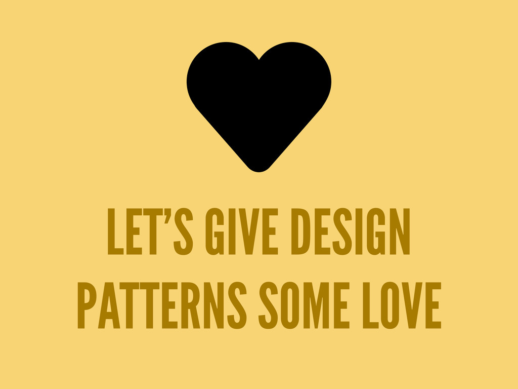 LET'S GIVE DESIGN PATTERNS SOME LOVE