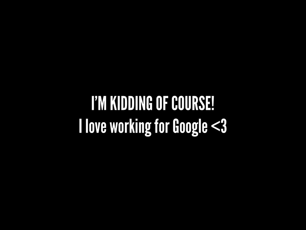 I'M KIDDING OF COURSE! I love working for Googl...