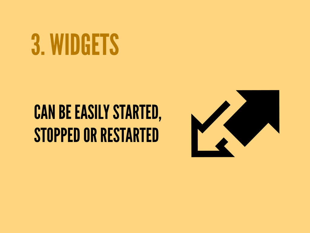 3. WIDGETS CAN BE EASILY STARTED, STOPPED OR RE...