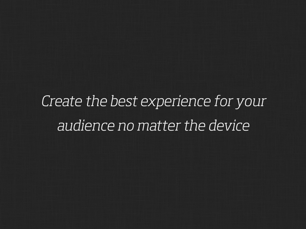 Create the best experience for your audience no...