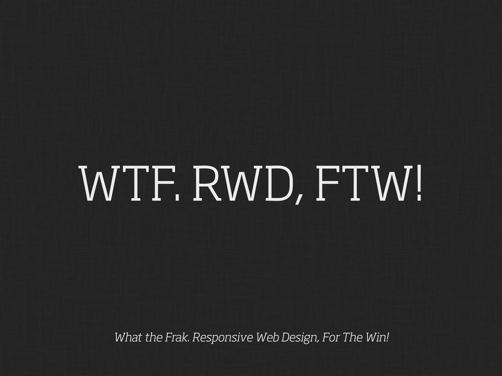 WTF. RWD, FTW! What the Frak. Responsive Web De...