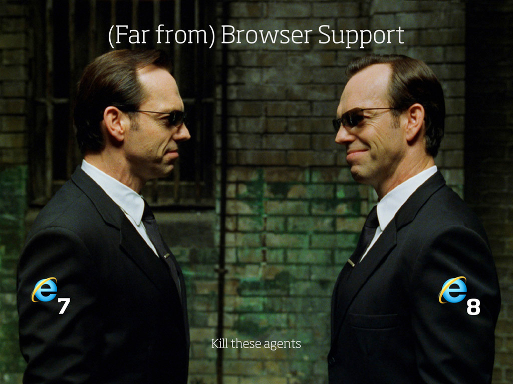 7 8 (Far from) Browser Support Kill these agents