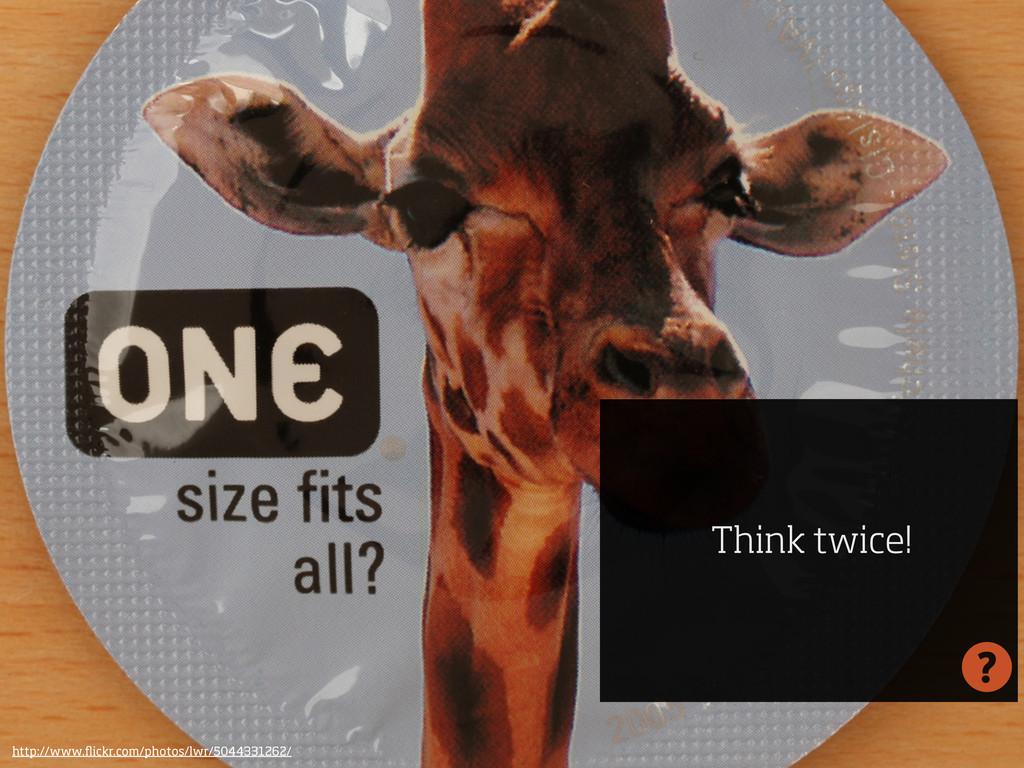 Think twice! http://www.flickr.com/photos/lwr/50...