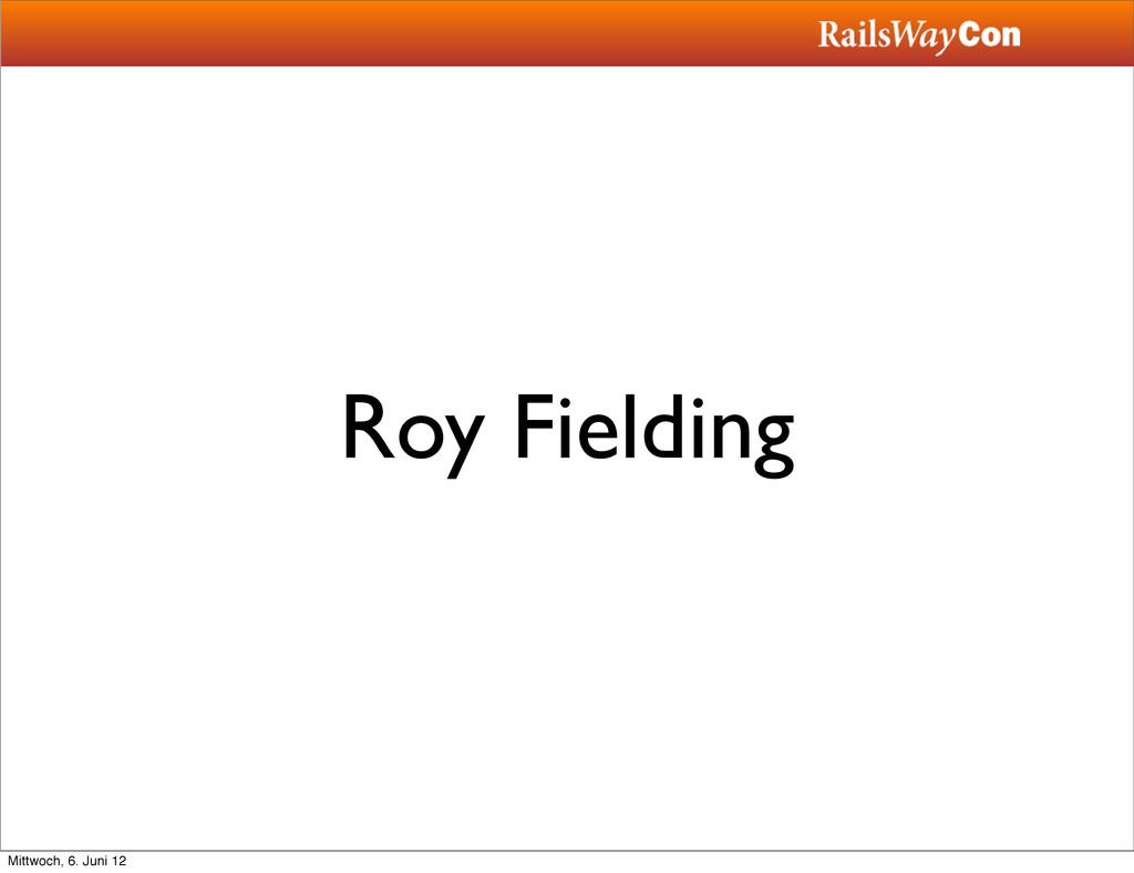 Roy Fielding Mittwoch, 6. Juni 12