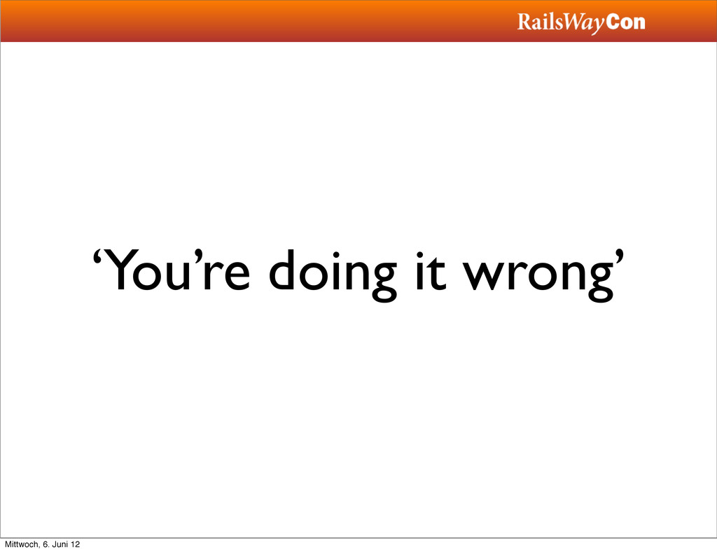 'You're doing it wrong' Mittwoch, 6. Juni 12