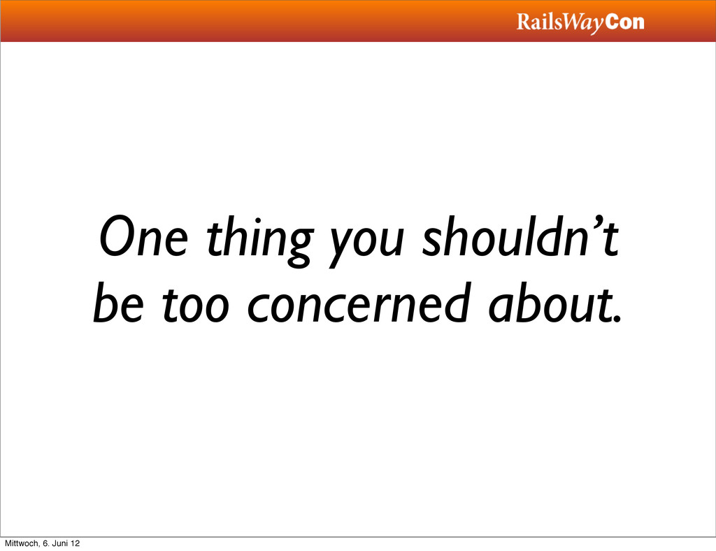 One thing you shouldn't be too concerned about....