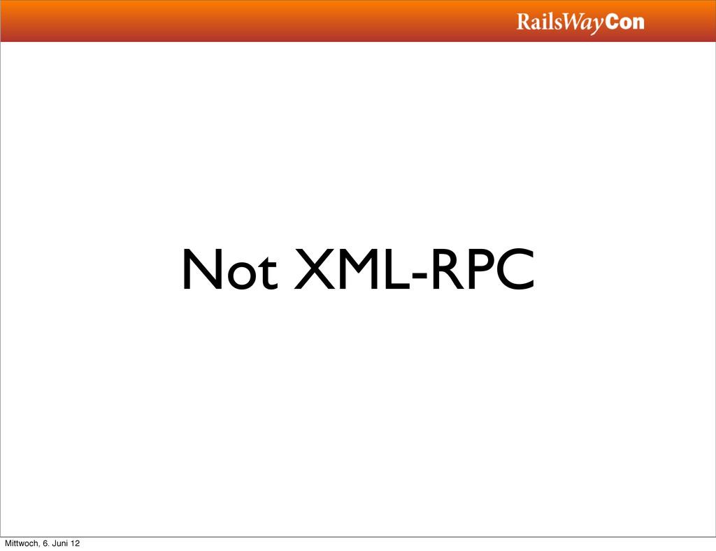 Not XML-RPC Mittwoch, 6. Juni 12