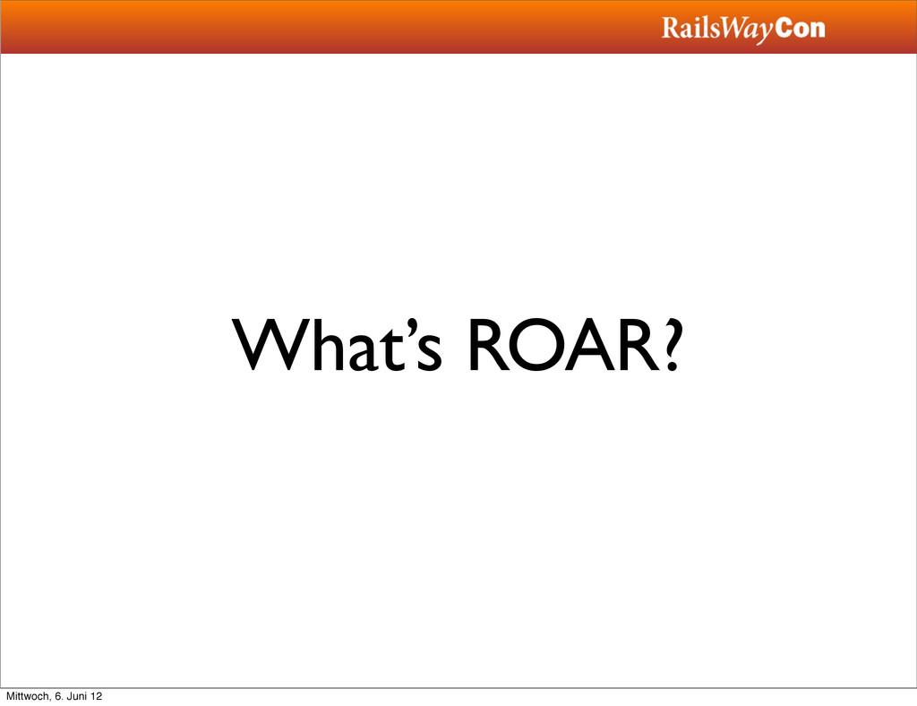 What's ROAR? Mittwoch, 6. Juni 12