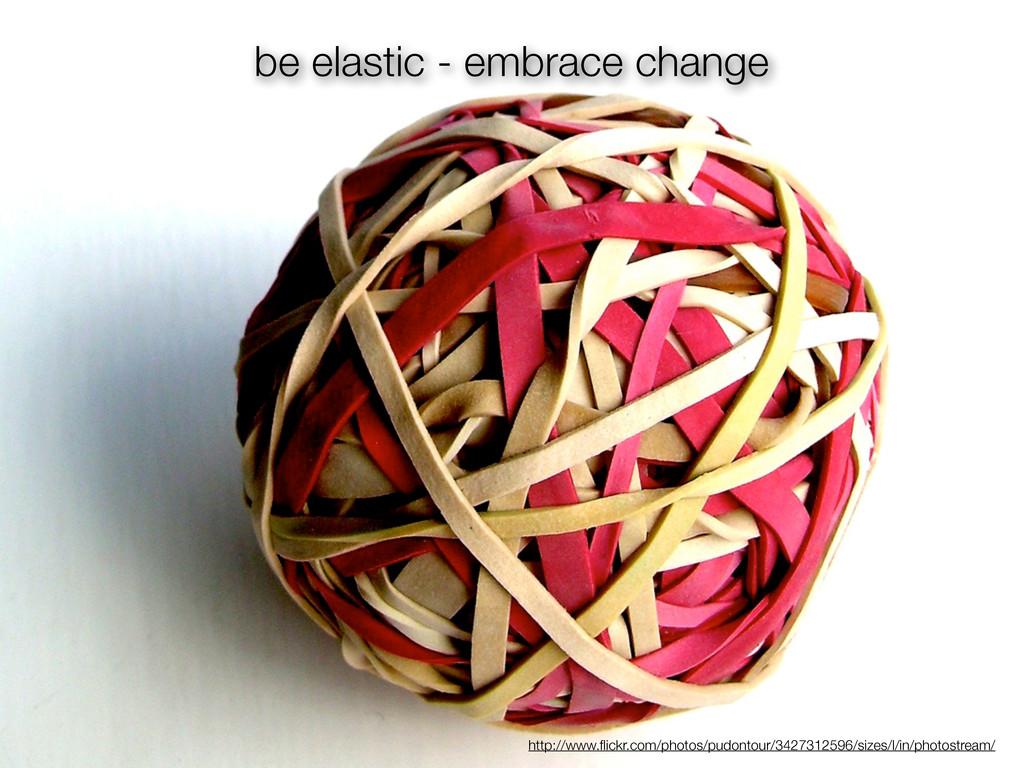 be elastic - embrace change http://www.flickr.co...