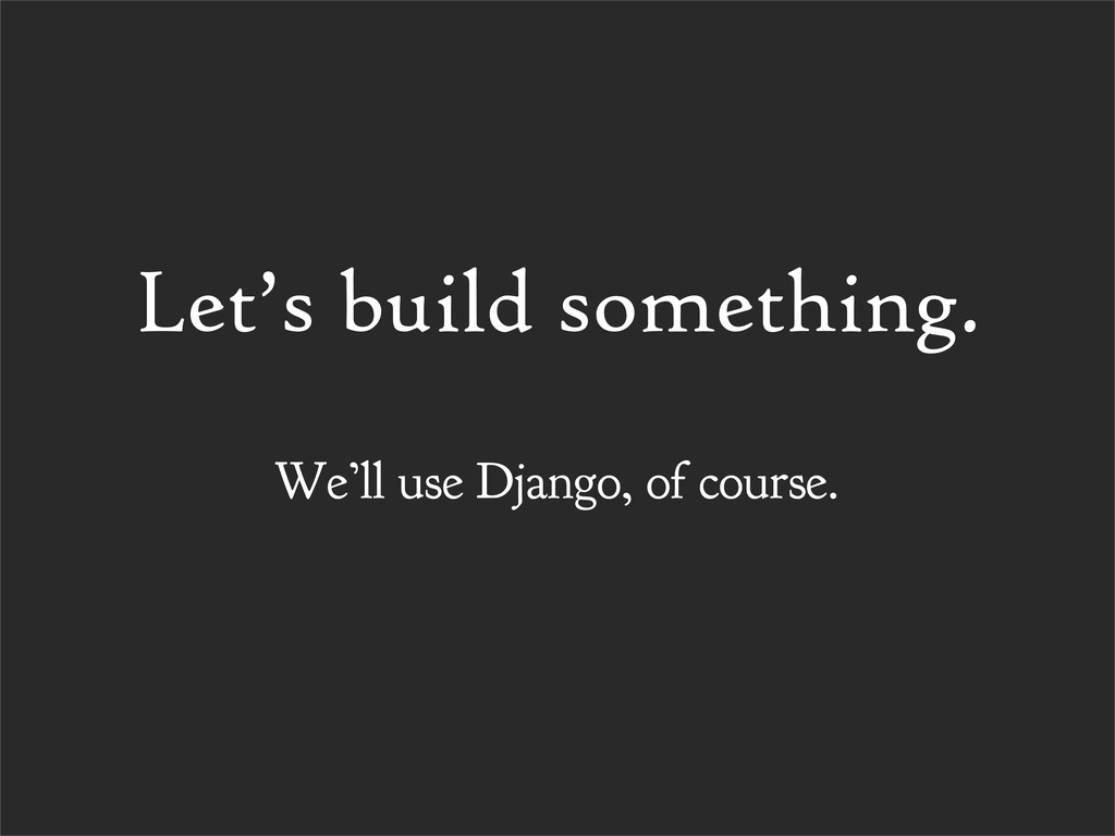 Let's build something. We'll use Django, of cou...