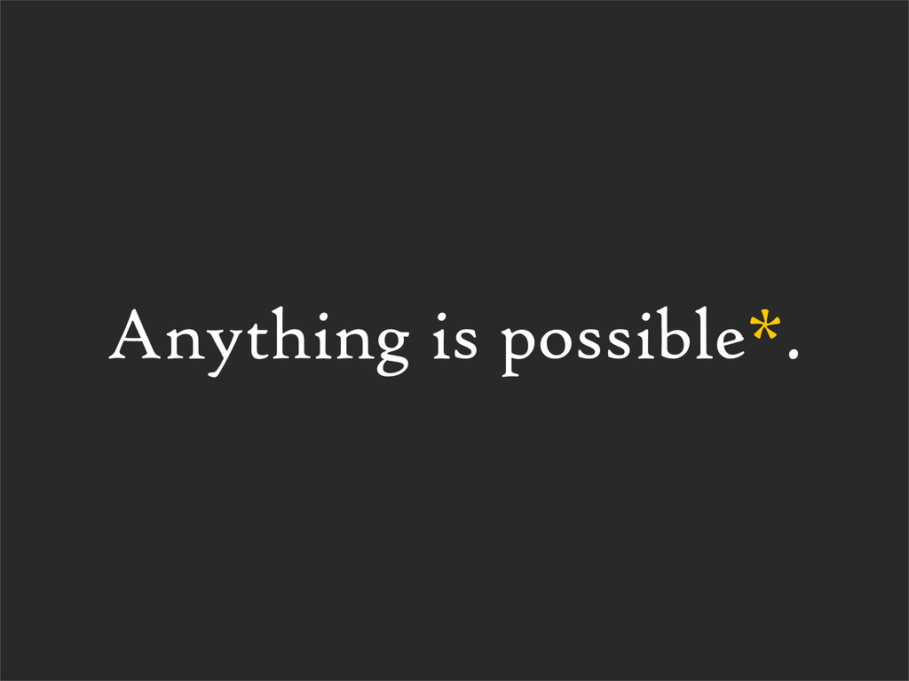 Anything is possible*.