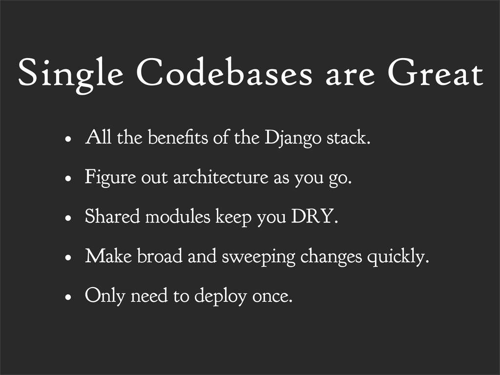 Single Codebases are Great • All the bene ts of...