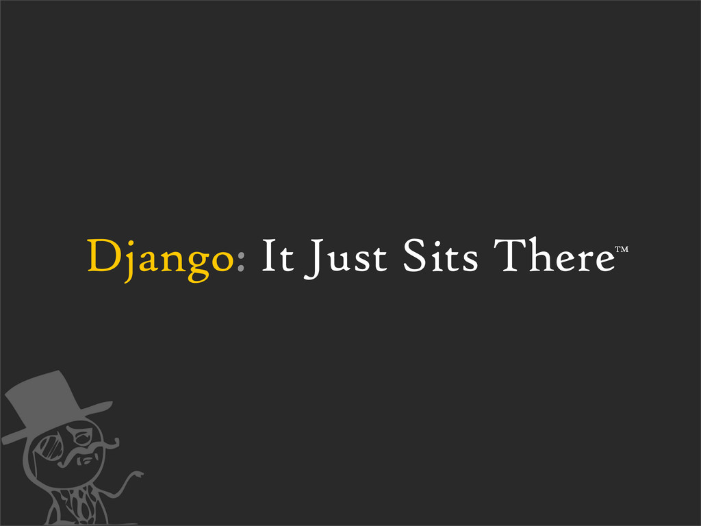 Django: It Just Sits There™