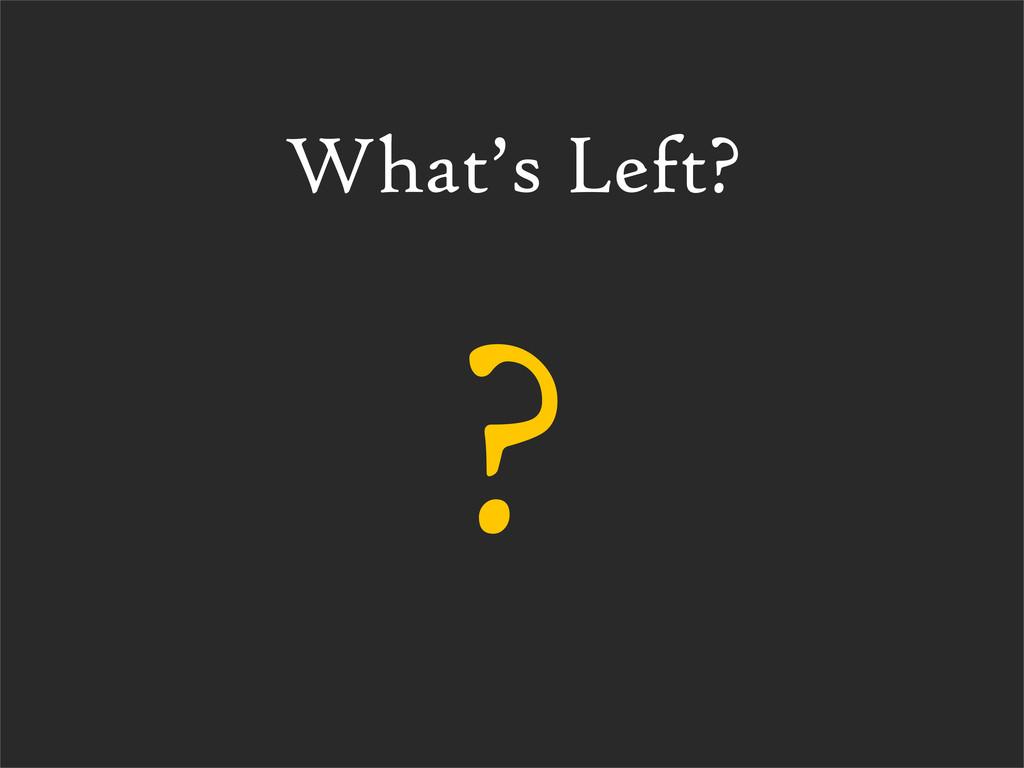 What's Left? ?
