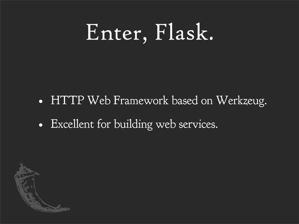 Enter, Flask. • HTTP Web Framework based on Wer...