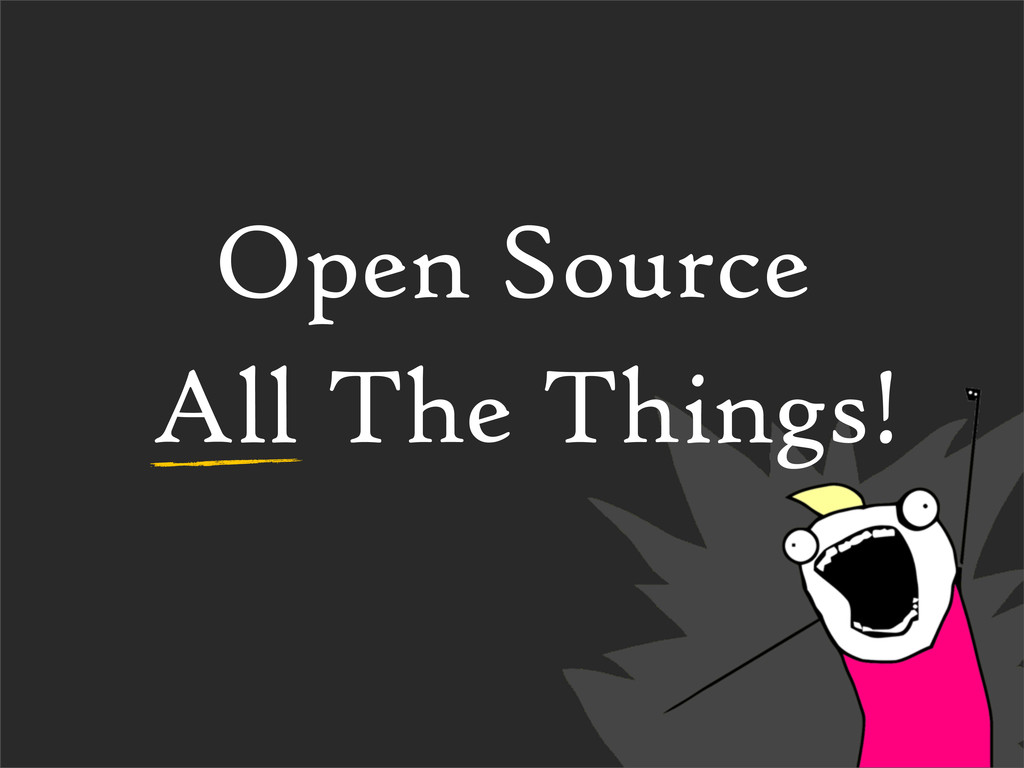 Open Source All The Things!