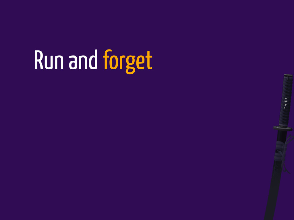 Run and forget