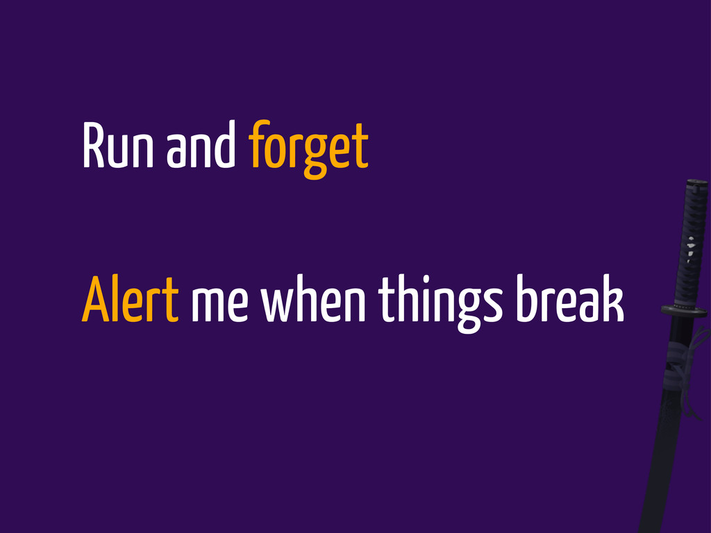 Run and forget Alert me when things break