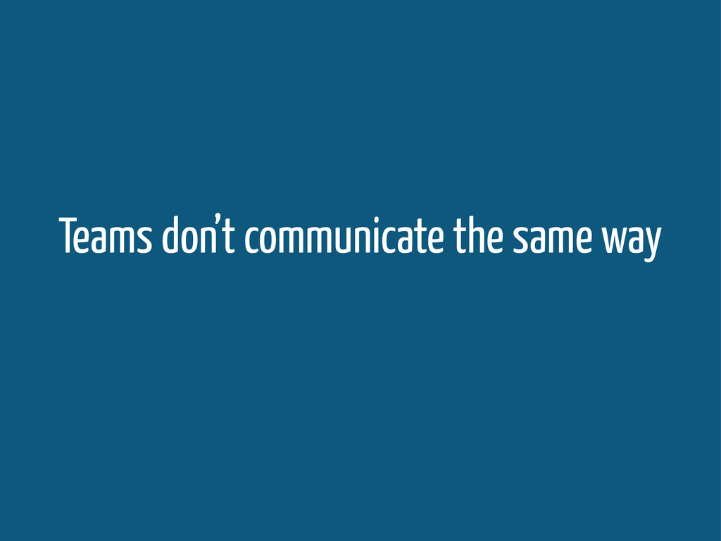 Teams don't communicate the same way