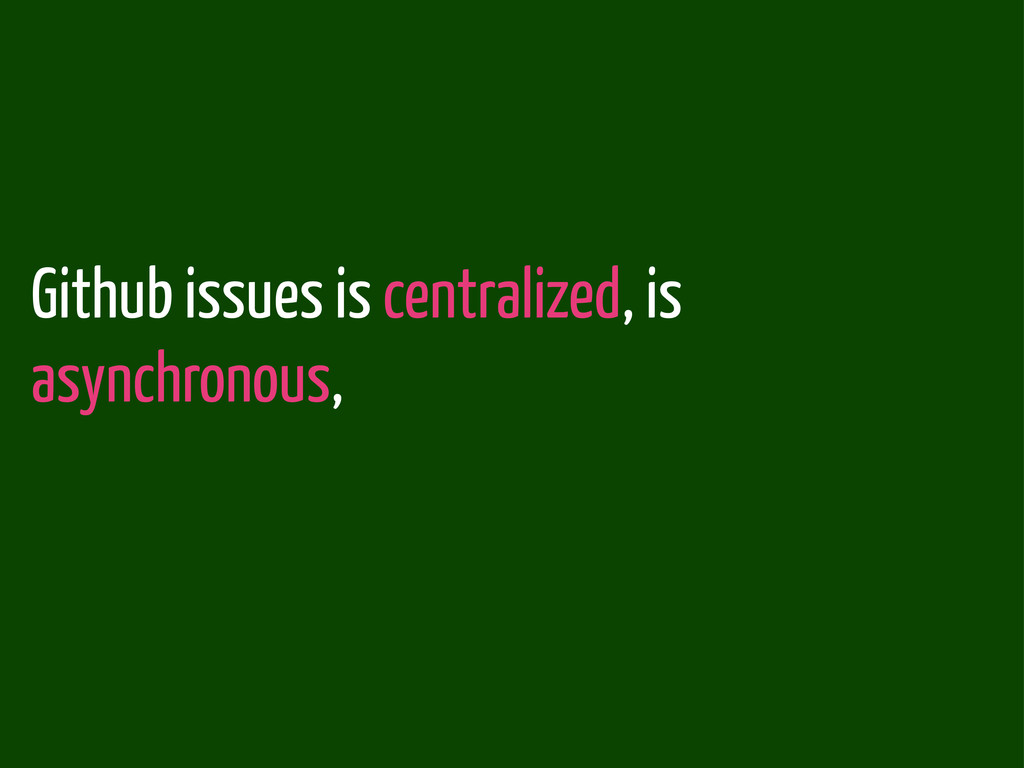 Github issues is centralized, is asynchronous,