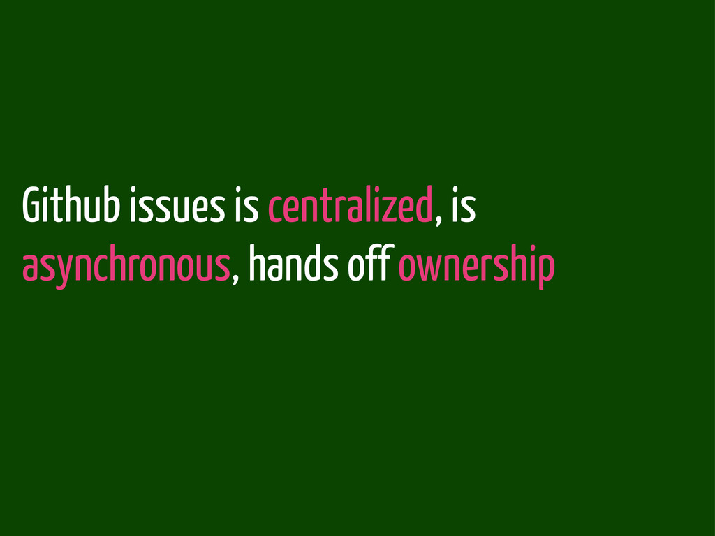 Github issues is centralized, is asynchronous, ...