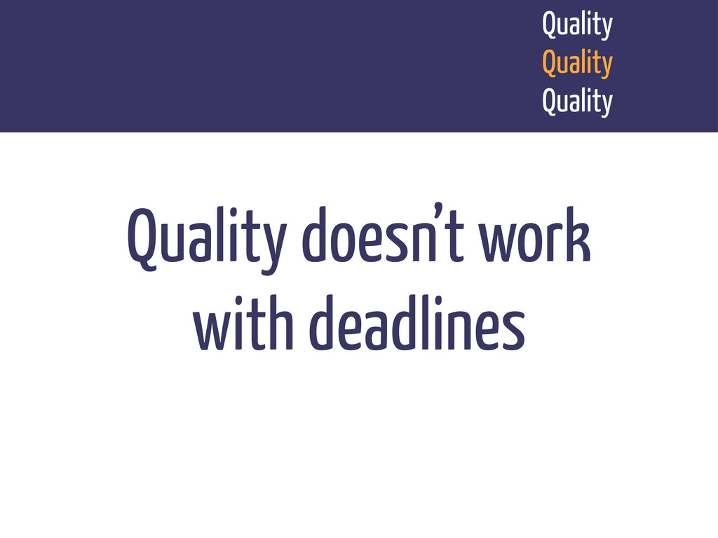 Quality doesn't work with deadlines Quality Qua...