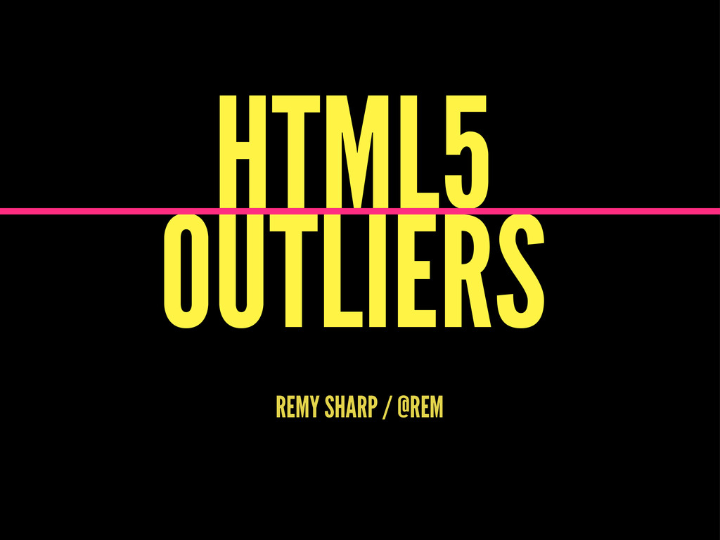 HTML5 OUTLIERS REMY SHARP / @REM
