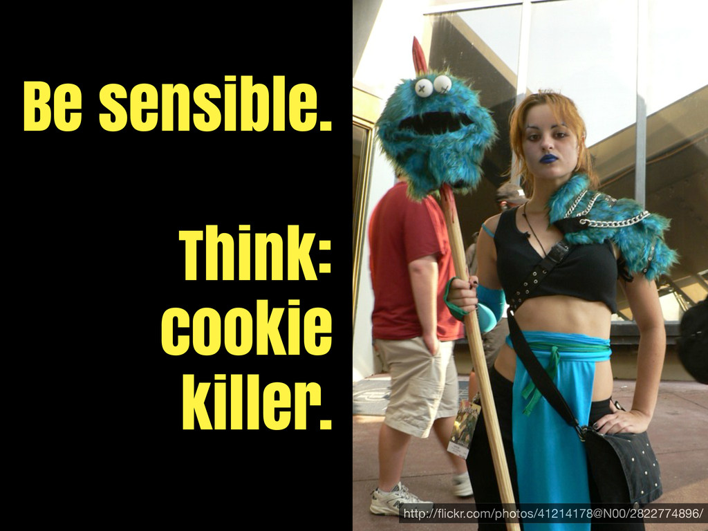 Be sensible. Think: cookie killer. http://flickr...