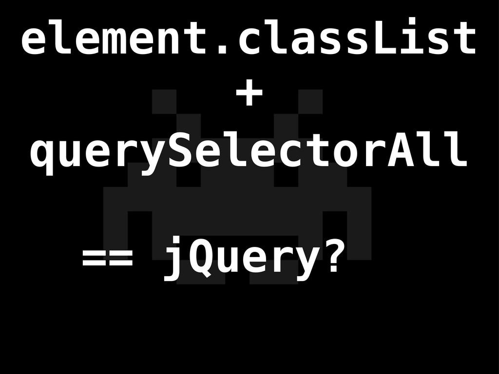 element.classList querySelectorAll == jQuery? +