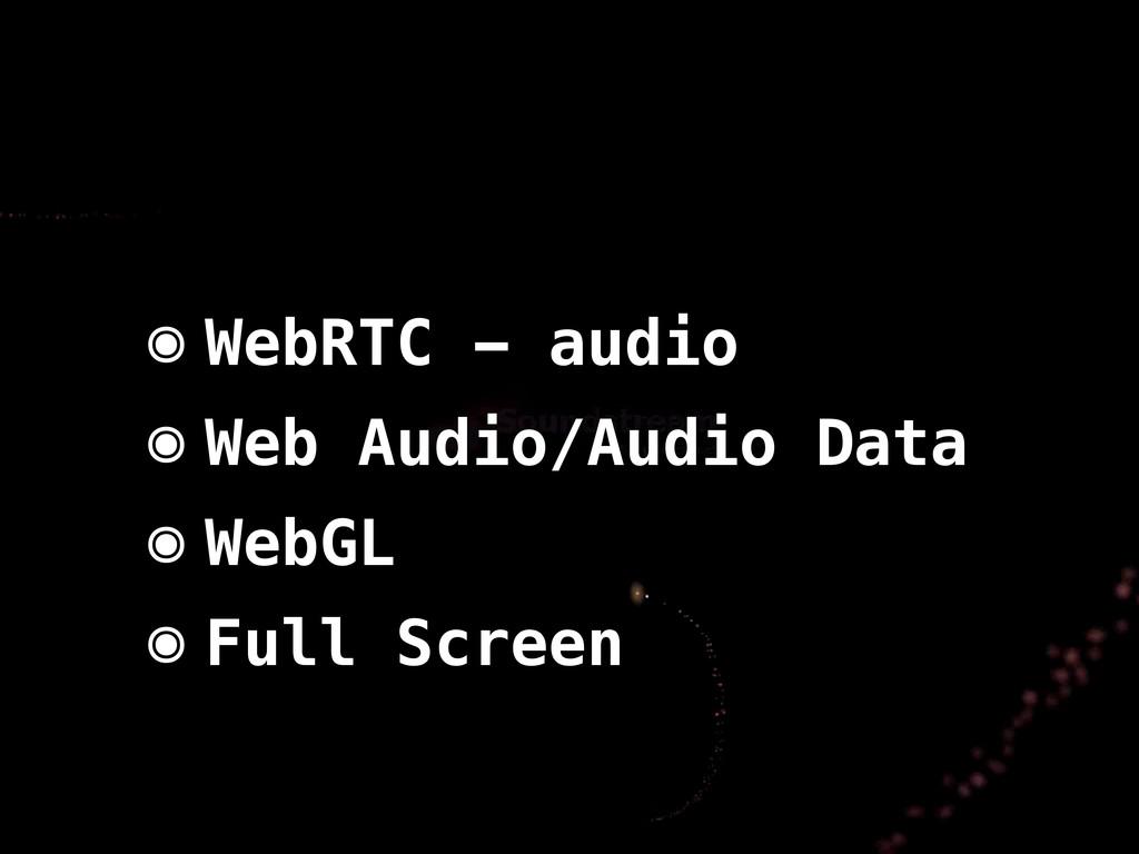 ๏ WebRTC - audio ๏ Web Audio/Audio Data ๏ WebGL...