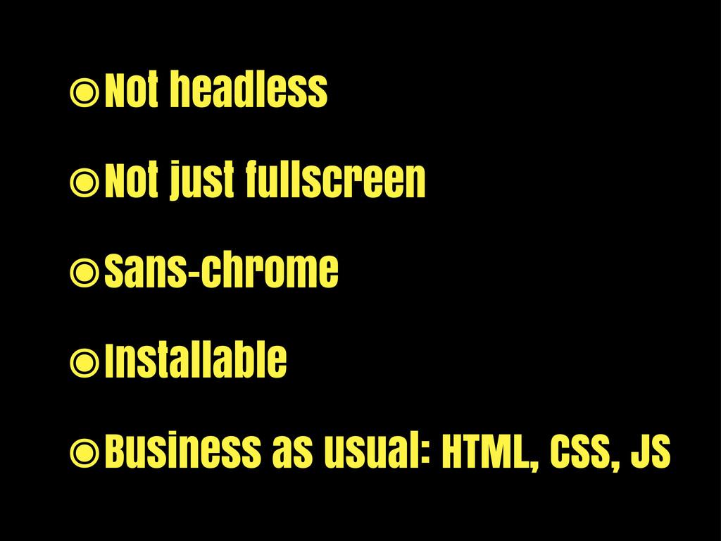 ๏Not headless ๏Not just fullscreen ๏Sans-chrome...