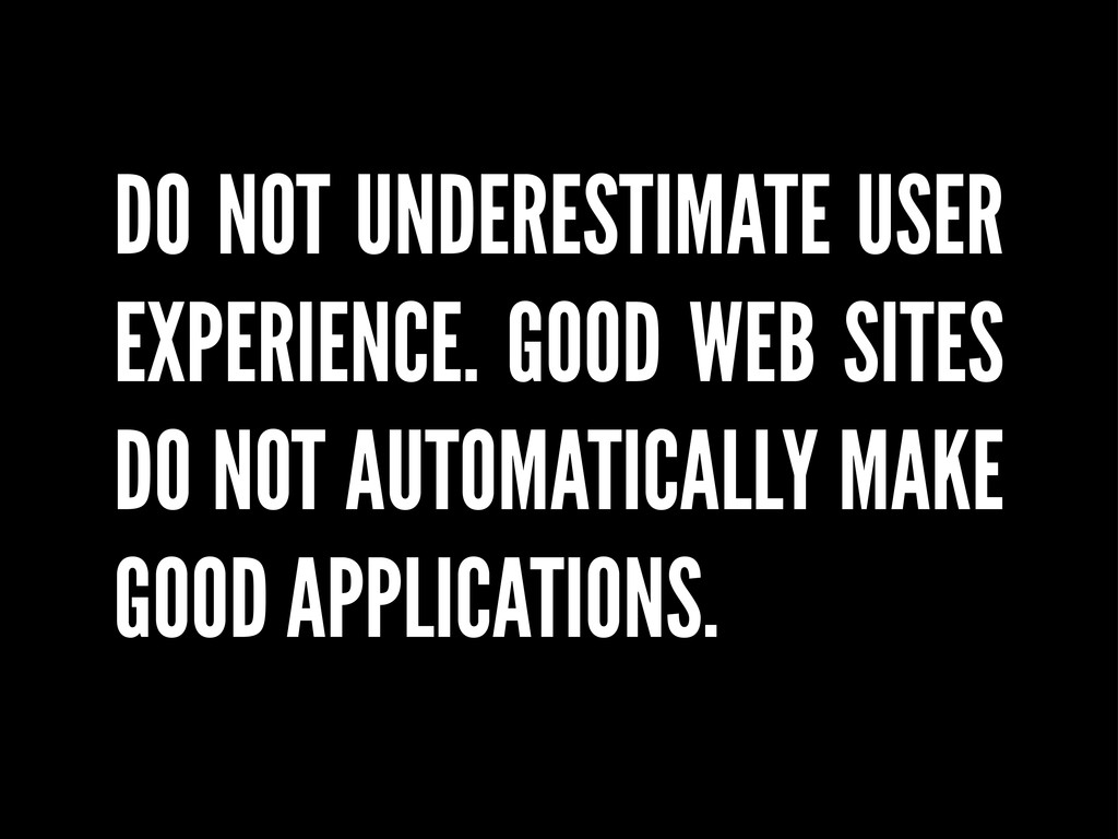 DO NOT UNDERESTIMATE USER EXPERIENCE. GOOD WEB ...