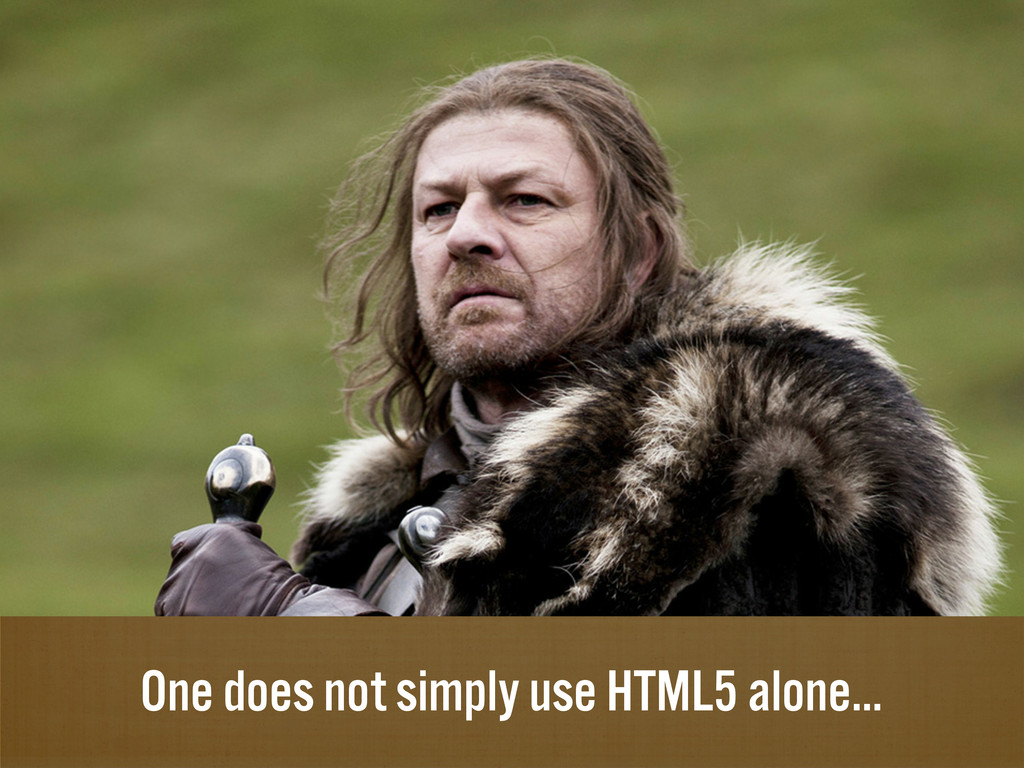 One does not simply use HTML5 alone...