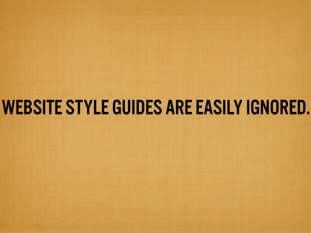 WEBSITE STYLE GUIDES ARE EASILY IGNORED.