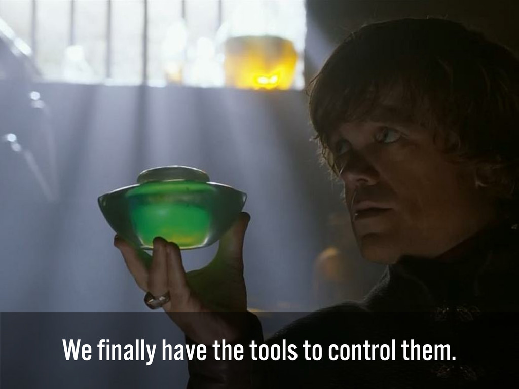 We finally have the tools to control them.