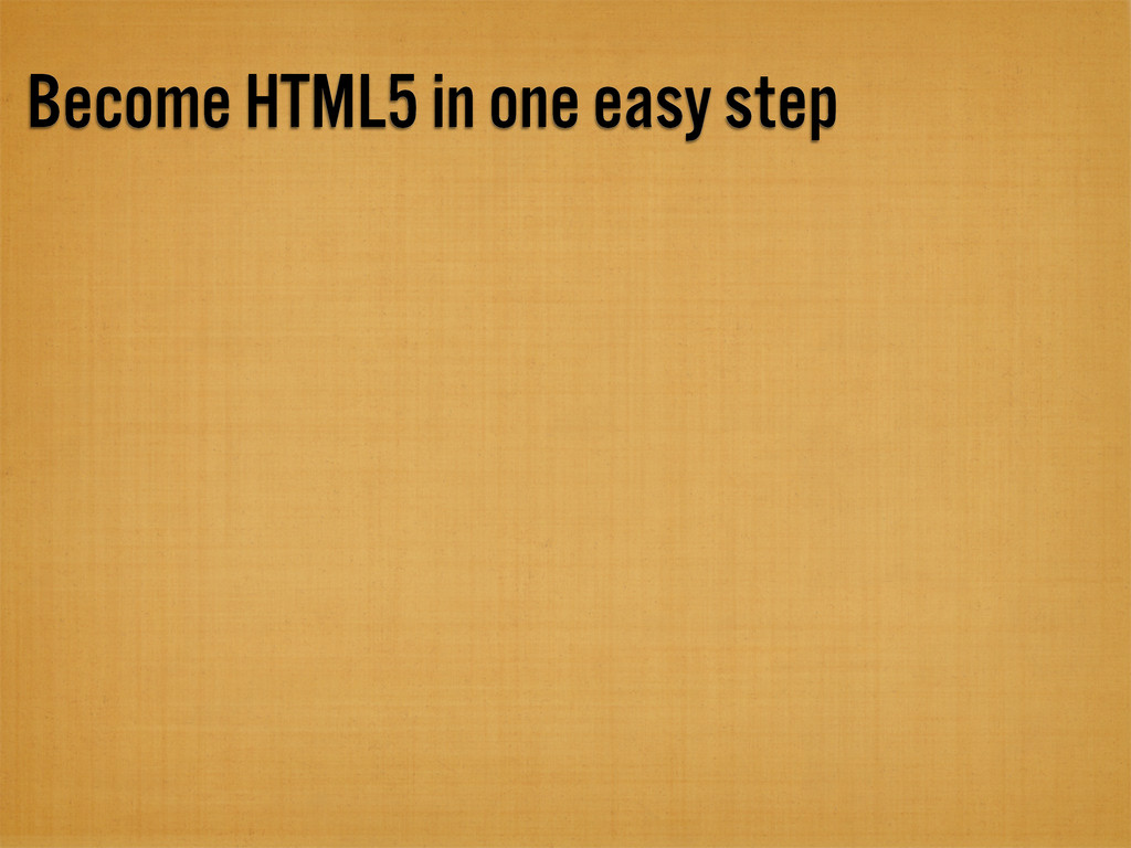 Become HTML5 in one easy step