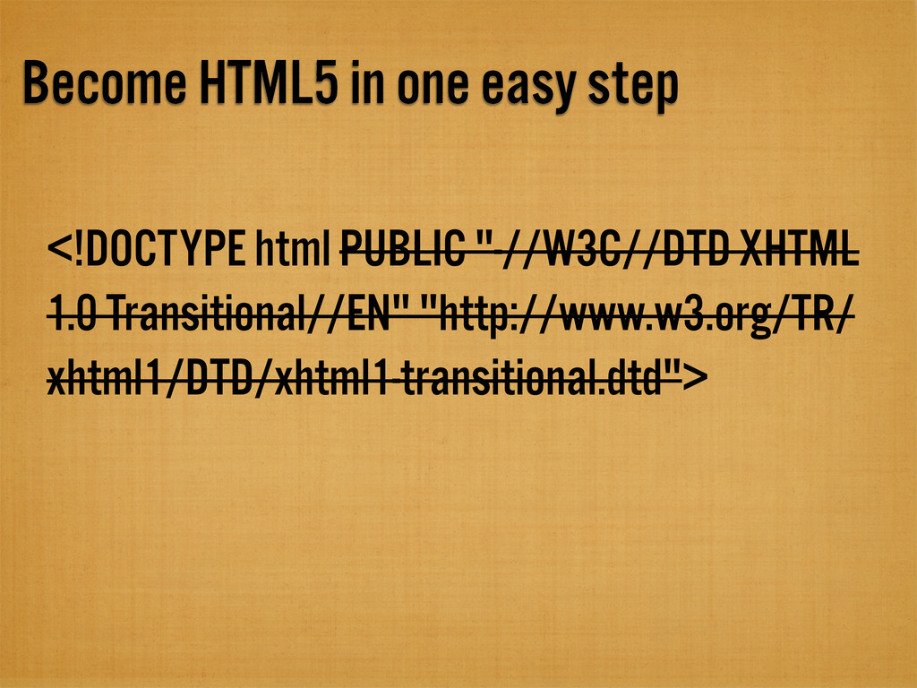 Become HTML5 in one easy step <!DOCTYPE html PU...