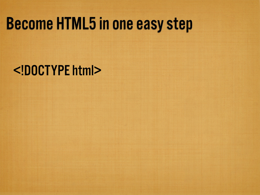 Become HTML5 in one easy step <!DOCTYPE html>