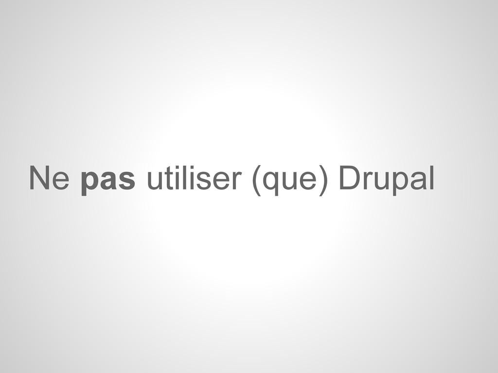 Ne pas utiliser (que) Drupal