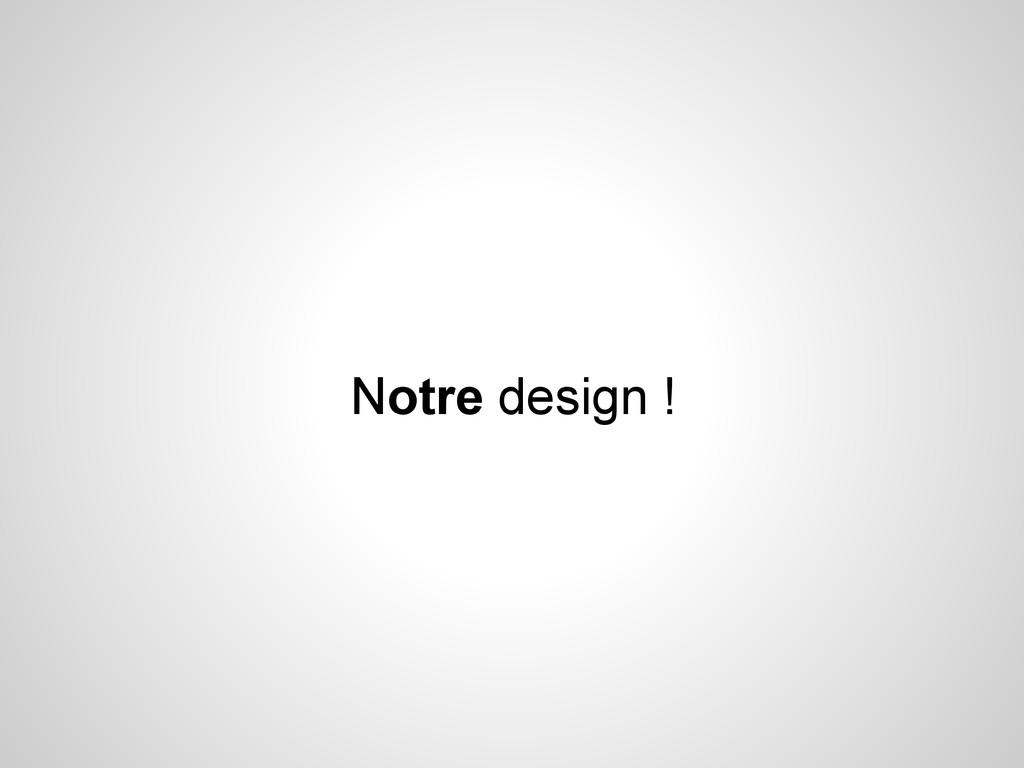 Notre design !