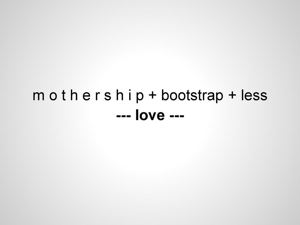 m o t h e r s h i p + bootstrap + less --- love...