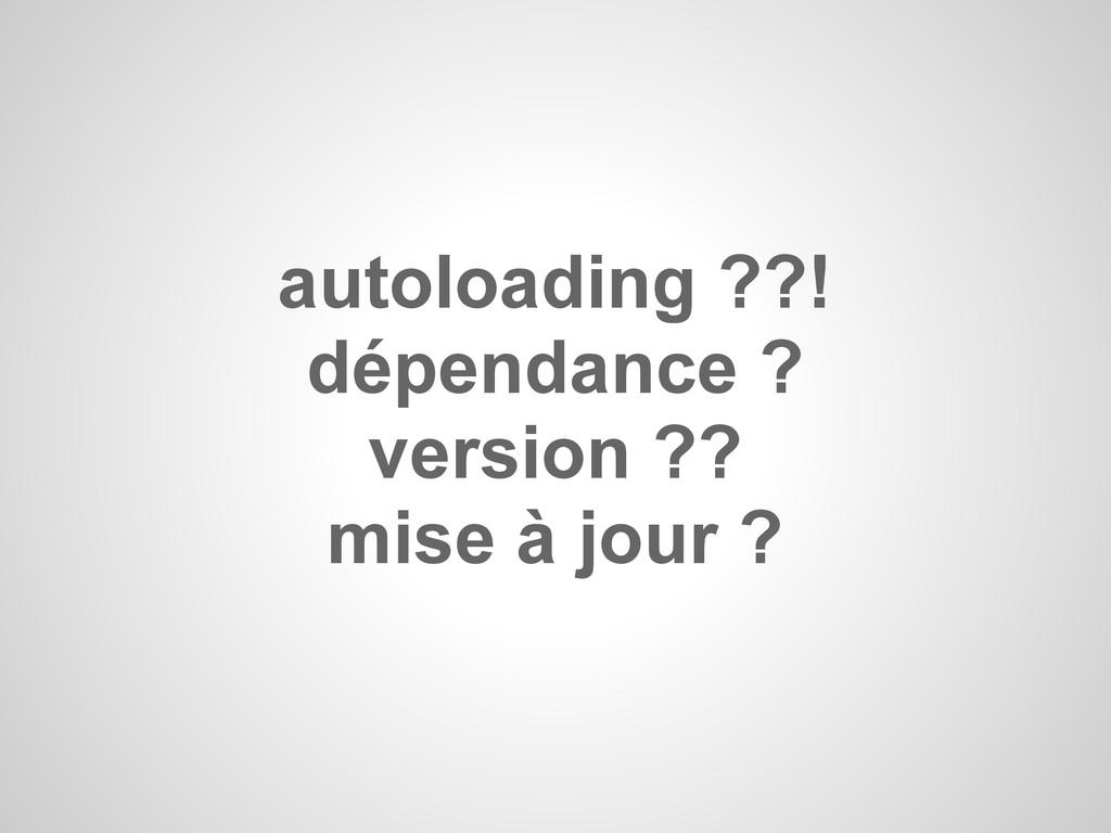 autoloading ??! dépendance ? version ?? mise à ...