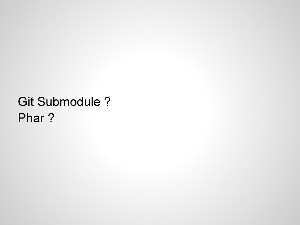 Git Submodule ? Phar ?